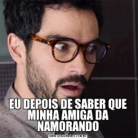 EU DEPOIS DE SABER QUE MINHA AMIGA DA NAMORANDO