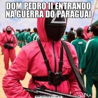 DOM PEDRO II ENTRANDO NA GUERRA DO PARAGUAI