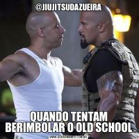 @JIUJITSUDAZUEIRAQUANDO TENTAM BERIMBOLAR O OLD SCHOOL