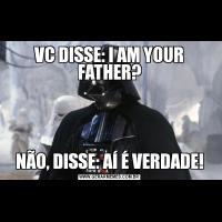VC DISSE: I AM YOUR FATHER?NÃO, DISSE: AÍ É VERDADE!