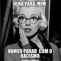 OLHA PARA  MIM VAMOS PARAR  COM O RACISMO