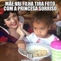 MÃE:VAI FILHA TIRA FOTO COM A PRINCESA SORRISOEU: