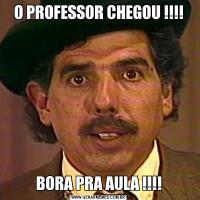 O PROFESSOR CHEGOU !!!!BORA PRA AULA !!!!