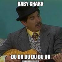 BABY SHARKDU DU DU DU DU DU