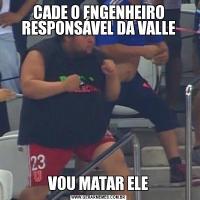 CADE O ENGENHEIRO RESPONSÁVEL DA VALLEVOU MATAR ELE