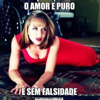 O AMOR E PUROE SEM FALSIDADE