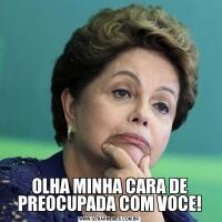 OLHA MINHA CARA DE PREOCUPADA COM VOCE!