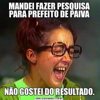 MANDEI FAZER PESQUISA PARA PREFEITO DE PAIVANÃO GOSTEI DO RESULTADO.
