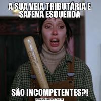 A SUA VEIA TRIBUTÁRIA E SAFENA ESQUERDASÃO INCOMPETENTES?!