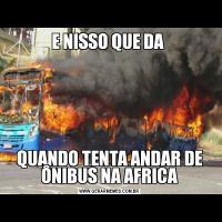 E NISSO QUE DA QUANDO TENTA ANDAR DE ÔNIBUS NA AFRICA