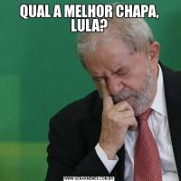 QUAL A MELHOR CHAPA, LULA?