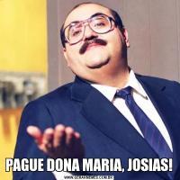 PAGUE DONA MARIA, JOSIAS!