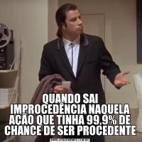 QUANDO SAI IMPROCEDÊNCIA NAQUELA AÇÃO QUE TINHA 99,9% DE CHANCE DE SER PROCEDENTE