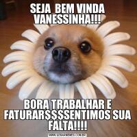 SEJA  BEM VINDA VANESSINHA!!!BORA TRABALHAR E FATURAR$$$SENTIMOS SUA FALTA!!!!