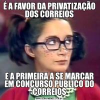É A FAVOR DA PRIVATIZAÇÃO DOS CORREIOSE A PRIMEIRA A SE MARCAR EM CONCURSO PUBLICO DO CORREIOS