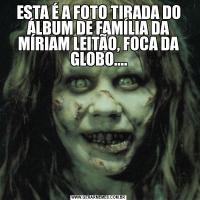 ESTA É A FOTO TIRADA DO ÁLBUM DE FAMÍLIA DA MÍRIAM LEITÃO, FOCA DA GLOBO....