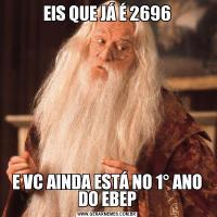 EIS QUE JÁ É 2696E VC AINDA ESTÁ NO 1° ANO DO EBEP