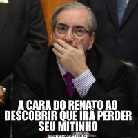 A CARA DO RENATO AO DESCOBRIR QUE IRÁ PERDER SEU MITINHO