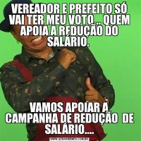 VEREADOR E PREFEITO SÓ VAI TER MEU VOTO... QUEM APOIA A REDUÇÃO DO SALÁRIO. VAMOS APOIAR A CAMPANHA DE REDUÇÃO  DE SALÁRIO....