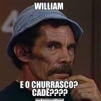 WILLIAM E O CHURRASCO?  CADÊ????