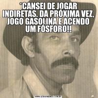*CANSEI DE JOGAR INDIRETAS. DA PRÓXIMA VEZ, JOGO GASOLINA E ACENDO UM FÓSFORO!!