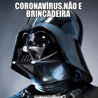 CORONAVÍRUS,NÃO E BRINCADEIRA