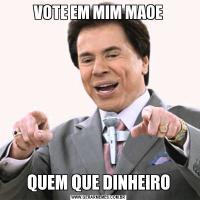 VOTE EM MIM MAOEQUEM QUE DINHEIRO