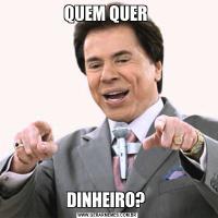QUEM QUER DINHEIRO?