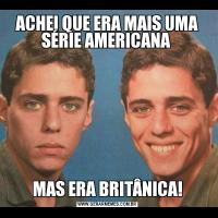 ACHEI QUE ERA MAIS UMA SÉRIE AMERICANA MAS ERA BRITÂNICA!