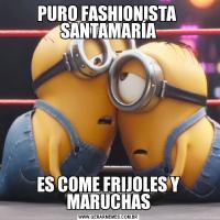 PURO FASHIONISTA  SANTAMARÍAES COME FRIJOLES Y MARUCHAS