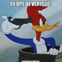 EU DPS DE VER ISSO: