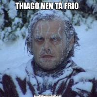 THIAGO NEN TÁ FRIO