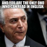AND YOU ARE THE ONLY ONO WHO CAN READ IN ENGLISH.