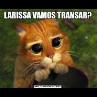 LARISSA VAMOS TRANSAR?