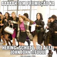 AAAAAH TEM PROMOÇÃO NAHERING , SCHUTZ , LEZ A LEZ , JOHN JOHN #FUUUI