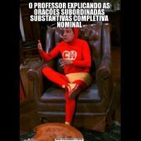O PROFESSOR EXPLICANDO AS ORAÇÕES SUBORDINADAS SUBSTANTIVAS COMPLETIVA NOMINAL