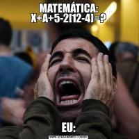 MATEMÁTICA: X+A+5-2[12-4]=?EU:
