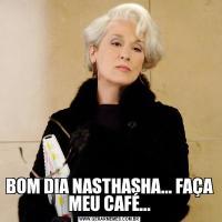 BOM DIA NASTHASHA... FAÇA MEU CAFÉ...