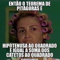 ENTÃO O TEOREMA DE PITÁGORAS ÉHIPOTENUSA AO QUADRADO É IGUAL A SOMA DOS CATETOS AO QUADRADO