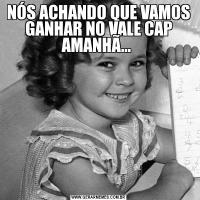 NÓS ACHANDO QUE VAMOS GANHAR NO VALE CAP AMANHÃ...