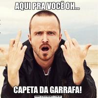 AQUI PRA VOCÊ OH... CAPETA DA GARRAFA!