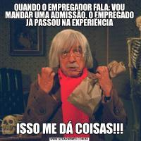 QUANDO O EMPREGADOR FALA: VOU MANDAR UMA ADMISSÃO, O EMPREGADO JÁ PASSOU NA EXPERIÊNCIAISSO ME DÁ COISAS!!!