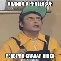 QUANDO O PROFESSORPEDE PRA GRAVAR VÍDEO
