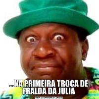 ...NA PRIMEIRA TROCA DE FRALDA DA JULIA