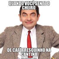 QUANDO VOCÊ SENTE O CHEIRO DE CAFÉ FRESQUINHO NA CANTINA