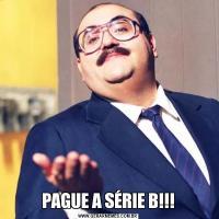 PAGUE A SÉRIE B!!!