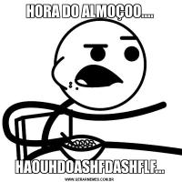 HORA DO ALMOÇOO....HAOUHDOASHFDASHFLF...