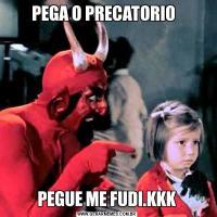 PEGA O PRECATORIO  PEGUE ME FUDI.KKK