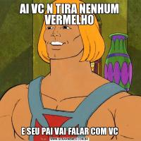 AI VC N TIRA NENHUM VERMELHOE SEU PAI VAI FALAR COM VC