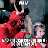 VAI LÁNÃO PRECISA CONSULTAR O FISIOTERAPEUTA